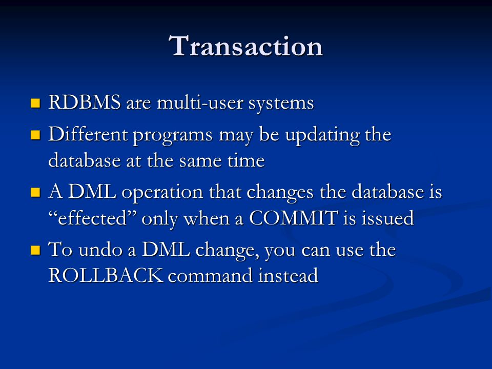 Transaction RDBMS are multi-user systems RDBMS are multi-user systems Different programs may be updating the database at the same time Different programs may be updating the database at the same time A DML operation that changes the database is effected only when a COMMIT is issued A DML operation that changes the database is effected only when a COMMIT is issued To undo a DML change, you can use the ROLLBACK command instead To undo a DML change, you can use the ROLLBACK command instead