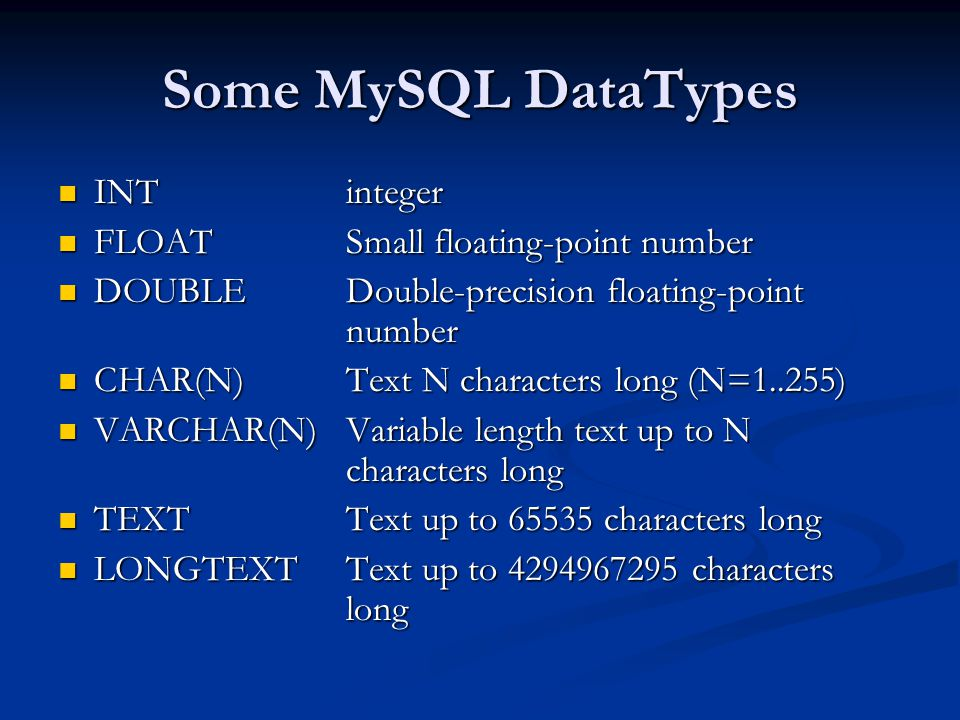 Some MySQL DataTypes INT integer INT integer FLOAT Small floating-point number FLOAT Small floating-point number DOUBLE Double-precision floating-point number DOUBLE Double-precision floating-point number CHAR(N)Text N characters long (N=1..255) CHAR(N)Text N characters long (N=1..255) VARCHAR(N) Variable length text up to N characters long VARCHAR(N) Variable length text up to N characters long TEXTText up to 65535 characters long TEXTText up to 65535 characters long LONGTEXTText up to 4294967295 characters long LONGTEXTText up to 4294967295 characters long