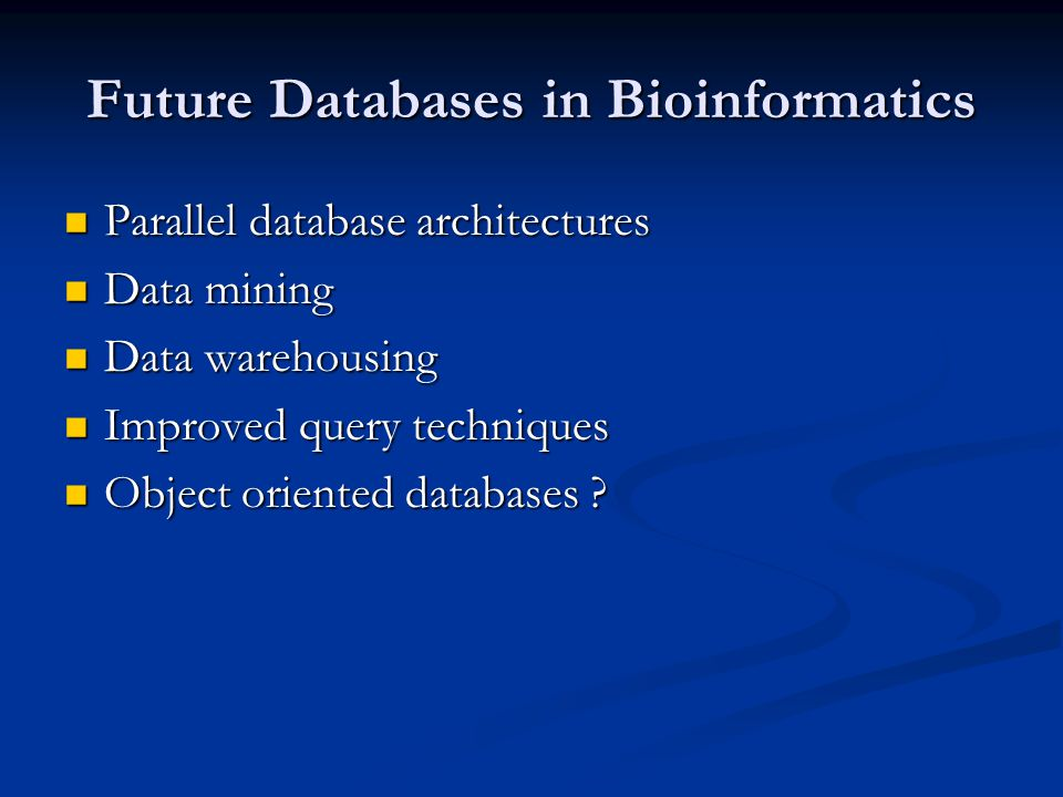Future Databases in Bioinformatics Parallel database architectures Parallel database architectures Data mining Data mining Data warehousing Data warehousing Improved query techniques Improved query techniques Object oriented databases .