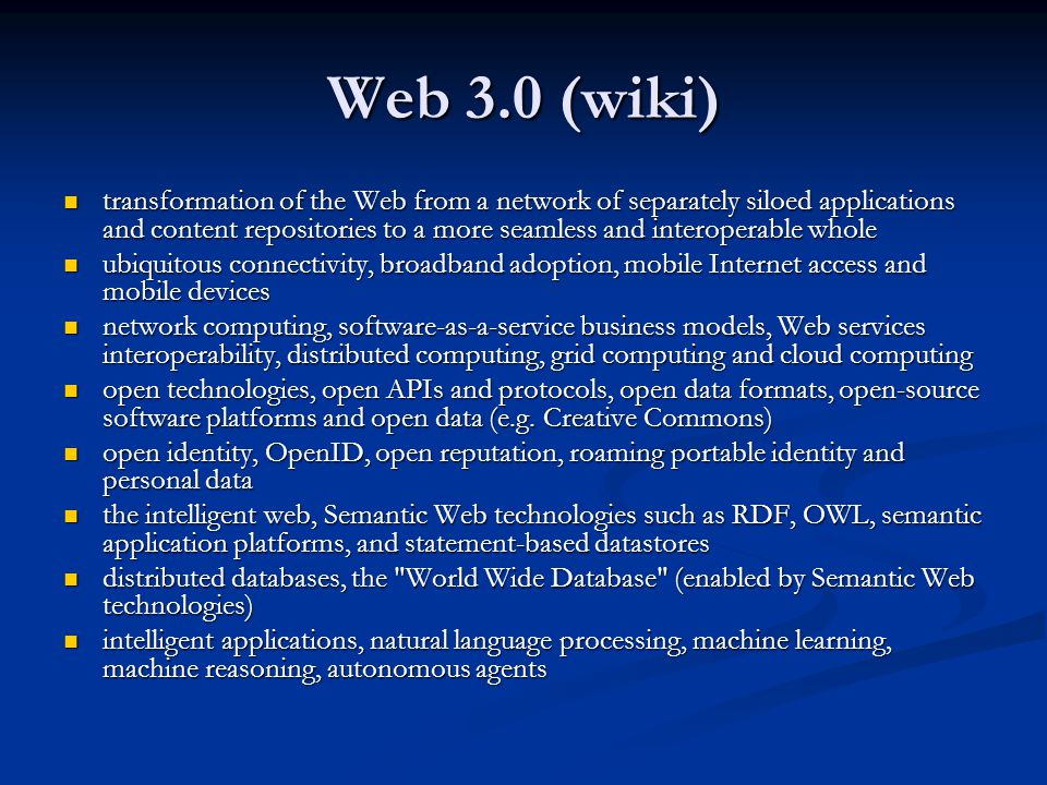 Web 3.0 (wiki) transformation of the Web from a network of separately siloed applications and content repositories to a more seamless and interoperable whole transformation of the Web from a network of separately siloed applications and content repositories to a more seamless and interoperable whole ubiquitous connectivity, broadband adoption, mobile Internet access and mobile devices ubiquitous connectivity, broadband adoption, mobile Internet access and mobile devices network computing, software-as-a-service business models, Web services interoperability, distributed computing, grid computing and cloud computing network computing, software-as-a-service business models, Web services interoperability, distributed computing, grid computing and cloud computing open technologies, open APIs and protocols, open data formats, open-source software platforms and open data (e.g.