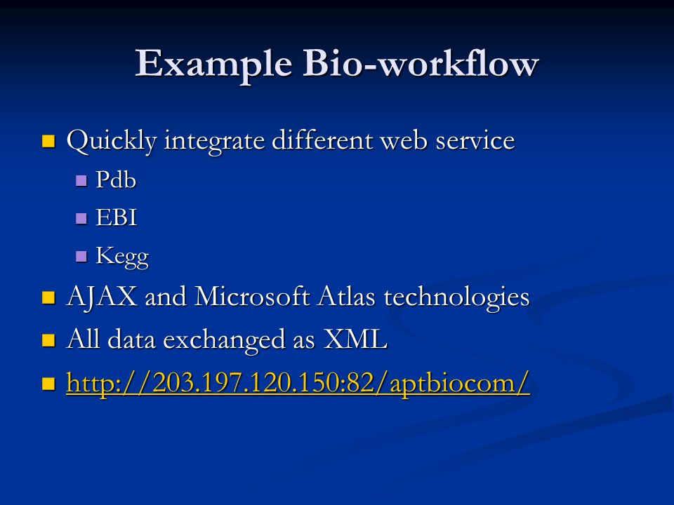Example Bio-workflow Quickly integrate different web service Quickly integrate different web service Pdb Pdb EBI EBI Kegg Kegg AJAX and Microsoft Atlas technologies AJAX and Microsoft Atlas technologies All data exchanged as XML All data exchanged as XML http://203.197.120.150:82/aptbiocom/ http://203.197.120.150:82/aptbiocom/ http://203.197.120.150:82/aptbiocom/