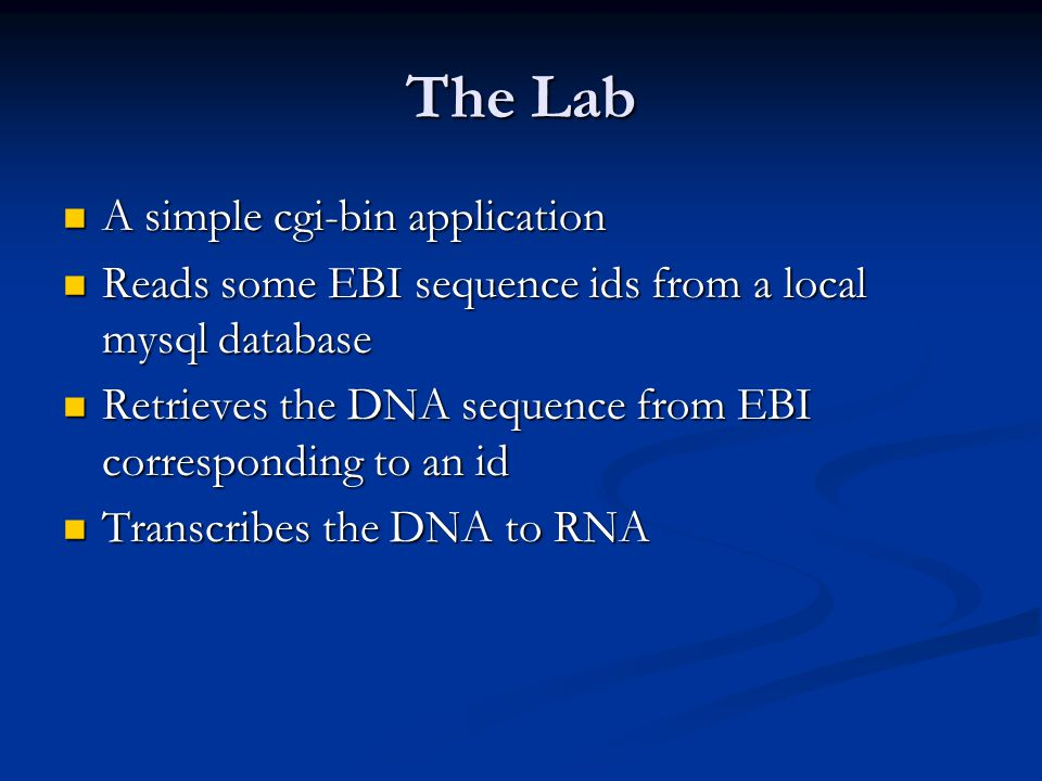 The Lab A simple cgi-bin application A simple cgi-bin application Reads some EBI sequence ids from a local mysql database Reads some EBI sequence ids from a local mysql database Retrieves the DNA sequence from EBI corresponding to an id Retrieves the DNA sequence from EBI corresponding to an id Transcribes the DNA to RNA Transcribes the DNA to RNA