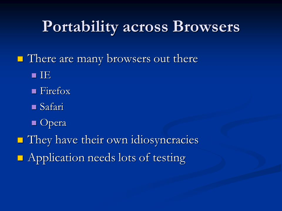 Portability across Browsers There are many browsers out there There are many browsers out there IE IE Firefox Firefox Safari Safari Opera Opera They have their own idiosyncracies They have their own idiosyncracies Application needs lots of testing Application needs lots of testing