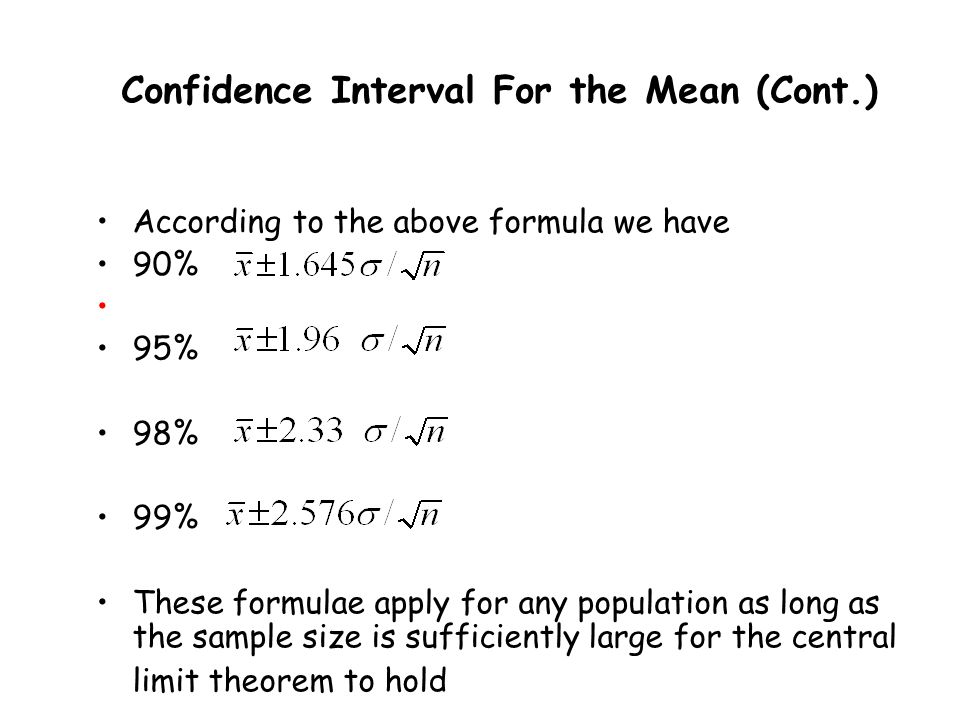 Confidence Interval For the Mean (Cont.) According to the above formula we have 90% 95% 98% 99% These formulae apply for any population as long as the sample size is sufficiently large for the central limit theorem to hold