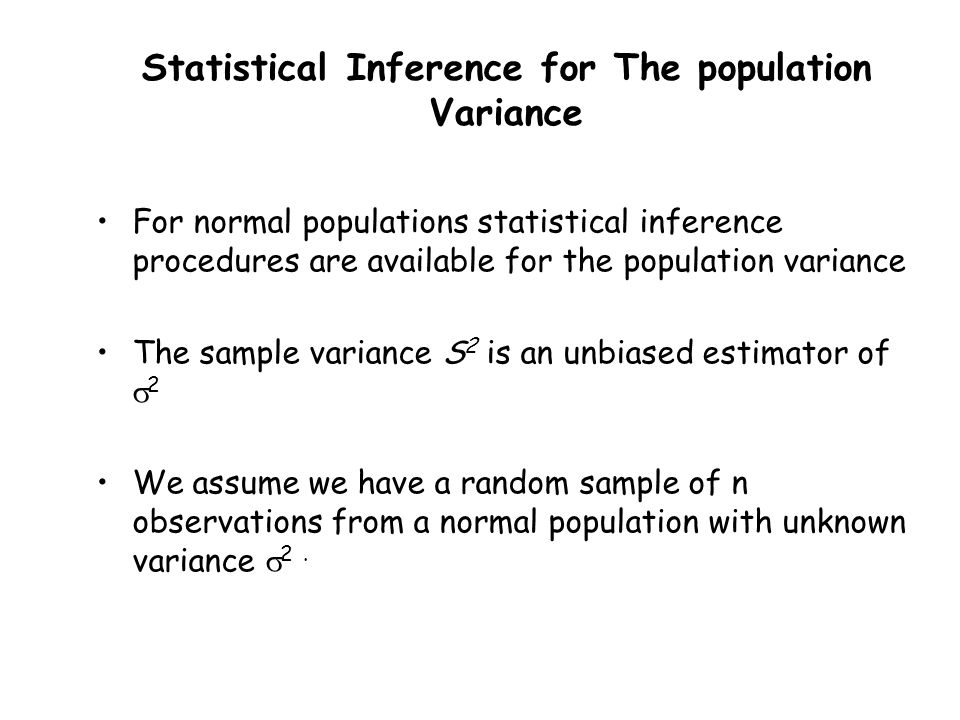 Statistical Inference for The population Variance For normal populations statistical inference procedures are available for the population variance The sample variance S 2 is an unbiased estimator of  2 We assume we have a random sample of n observations from a normal population with unknown variance  2.