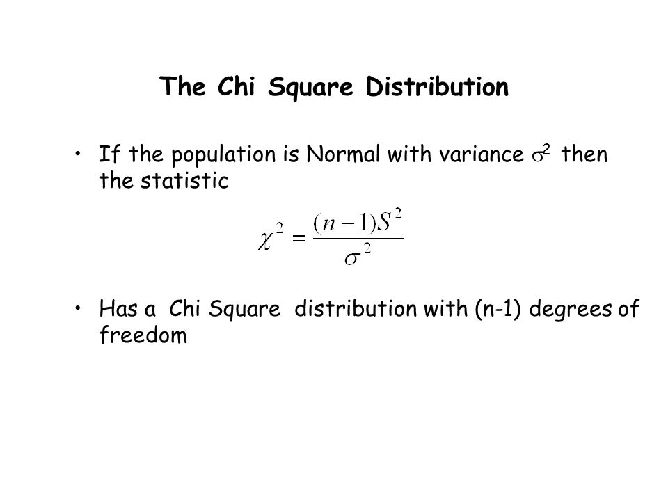The Chi Square Distribution If the population is Normal with variance  2 then the statistic Has a Chi Square distribution with (n-1) degrees of freedom