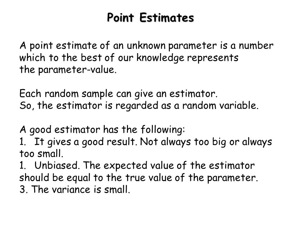 Point Estimates A point estimate of an unknown parameter is a number which to the best of our knowledge represents the parameter-value.