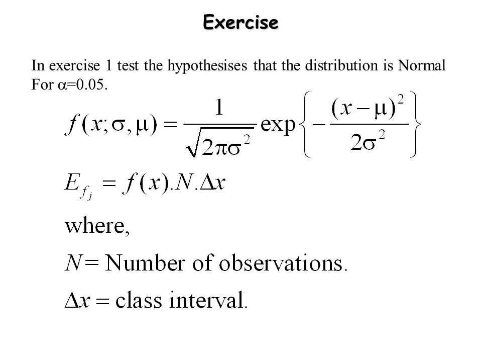 Exercise In exercise 1 test the hypothesises that the distribution is Normal For  =0.05.