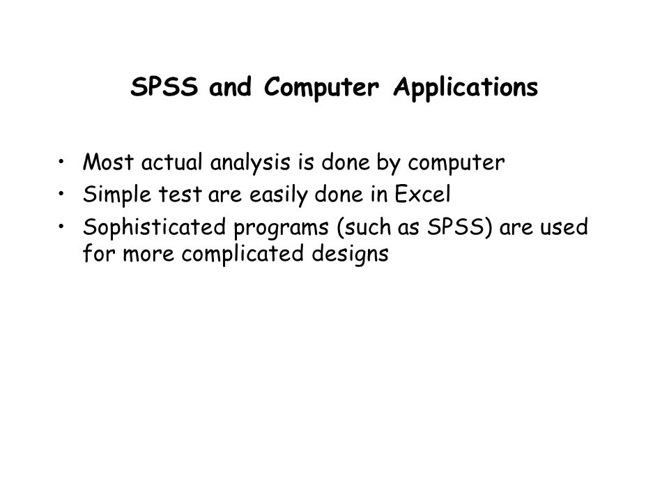 SPSS and Computer Applications Most actual analysis is done by computer Simple test are easily done in Excel Sophisticated programs (such as SPSS) are used for more complicated designs