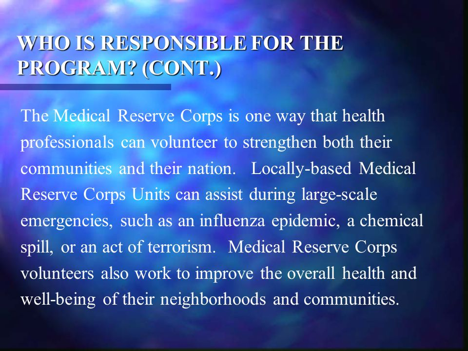 WHO IS RESPONSIBLE FOR THE PROGRAM? (CONT.) The Medical Reserve Corps is one way that health professionals can volunteer to strengthen both their comm