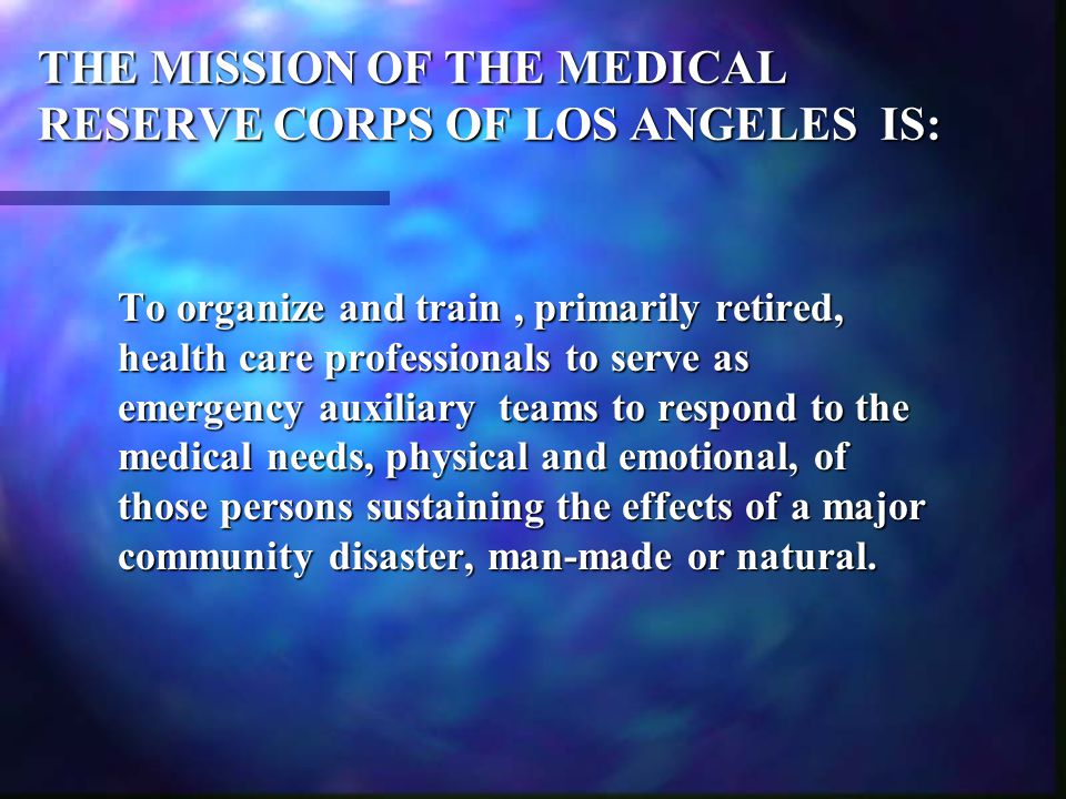THE MISSION OF THE MEDICAL RESERVE CORPS OF LOS ANGELES IS: To organize and train, primarily retired, health care professionals to serve as emergency