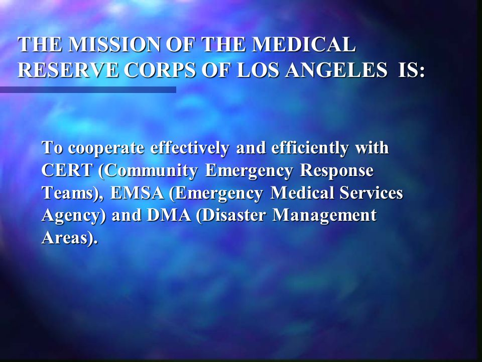 THE MISSION OF THE MEDICAL RESERVE CORPS OF LOS ANGELES IS: To cooperate effectively and efficiently with CERT (Community Emergency Response Teams), E