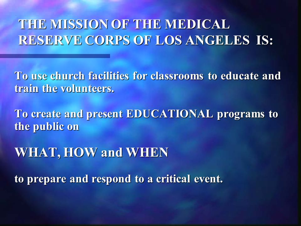 THE MISSION OF THE MEDICAL RESERVE CORPS OF LOS ANGELES IS: To develop explicit protocols for the Corps, specifically to : MOBILIZE (recruit, enlist, educate and train) ALERT (communicate via the chain of command, call to duty and identify the nature of the disaster) DEPLOY (assign the designated team(s) to the specified location(s) of the disaster
