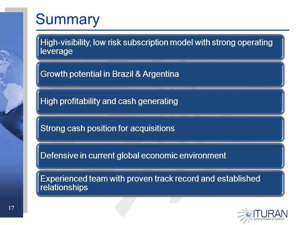 17 Summary High-visibility, low risk subscription model with strong operating leverage Growth potential in Brazil & ArgentinaHigh profitability and cash generatingStrong cash position for acquisitionsDefensive in current global economic environment Experienced team with proven track record and established relationships