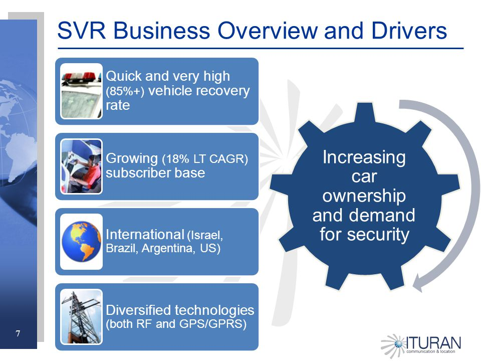 7 Increasing car ownership and demand for security SVR Business Overview and Drivers Quick and very high (85%+) vehicle recovery rate Growing (18% LT CAGR) subscriber base International (Israel, Brazil, Argentina, US) Diversified technologies (both RF and GPS/GPRS)