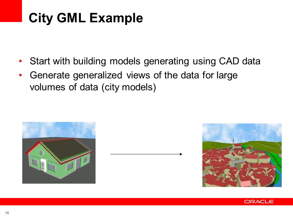 16 City GML Example Start with building models generating using CAD data Generate generalized views of the data for large volumes of data (city models)