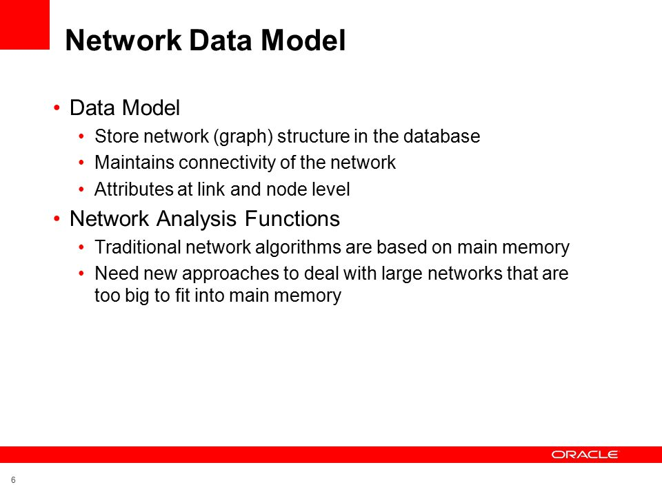 6 Network Data Model Data Model Store network (graph) structure in the database Maintains connectivity of the network Attributes at link and node level Network Analysis Functions Traditional network algorithms are based on main memory Need new approaches to deal with large networks that are too big to fit into main memory