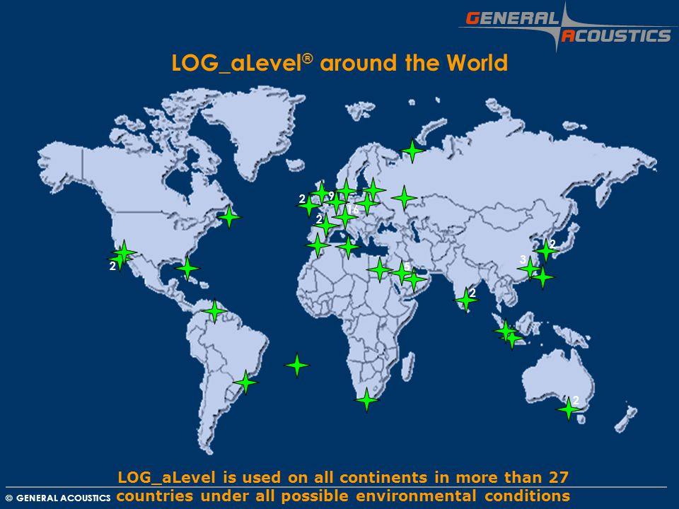 GENERAL ACOUSTICS © LOG_aLevel ® around the World LOG_aLevel is used on all continents in more than 27 countries under all possible environmental conditions 2 2 2 3 9 2 16 2 2 5