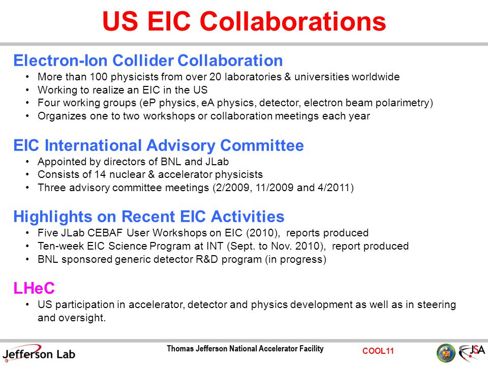 COOL11 US EIC Collaborations Electron-Ion Collider Collaboration More than 100 physicists from over 20 laboratories & universities worldwide Working to realize an EIC in the US Four working groups (eP physics, eA physics, detector, electron beam polarimetry) Organizes one to two workshops or collaboration meetings each year EIC International Advisory Committee Appointed by directors of BNL and JLab Consists of 14 nuclear & accelerator physicists Three advisory committee meetings (2/2009, 11/2009 and 4/2011) Highlights on Recent EIC Activities Five JLab CEBAF User Workshops on EIC (2010), reports produced Ten-week EIC Science Program at INT (Sept.