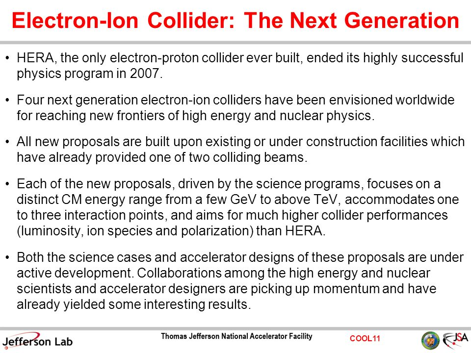 COOL11 Electron-Ion Collider: The Next Generation HERA, the only electron-proton collider ever built, ended its highly successful physics program in 2