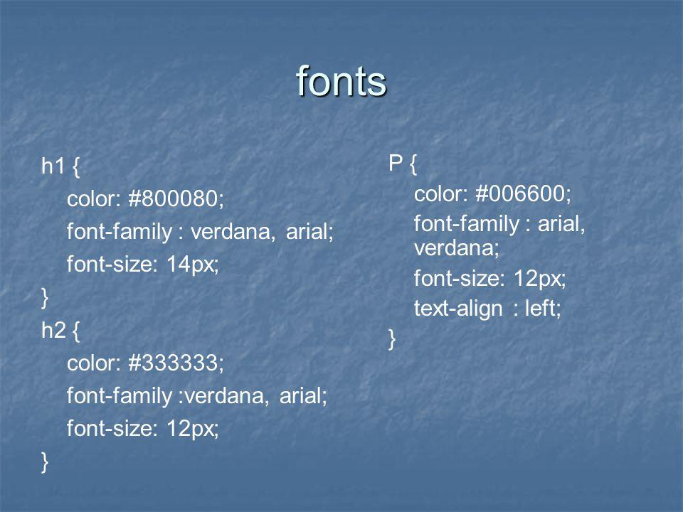 fonts h1 { color: #800080; font-family : verdana, arial; font-size: 14px; } h2 { color: #333333; font-family :verdana, arial; font-size: 12px; } P { color: #006600; font-family : arial, verdana; font-size: 12px; text-align : left; }