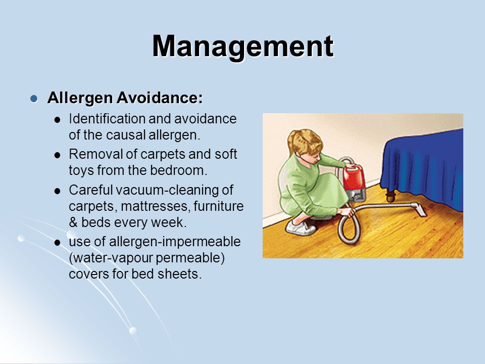 Management Allergen Avoidance: Allergen Avoidance: Identification and avoidance of the causal allergen. Removal of carpets and soft toys from the bedr
