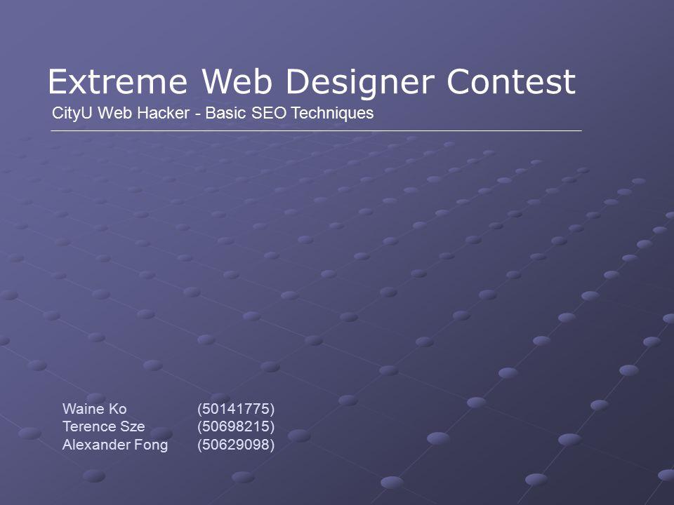 Extreme Web Designer Contest CityU Web Hacker - Basic SEO Techniques Waine Ko (50141775) Terence Sze (50698215) Alexander Fong (50629098)