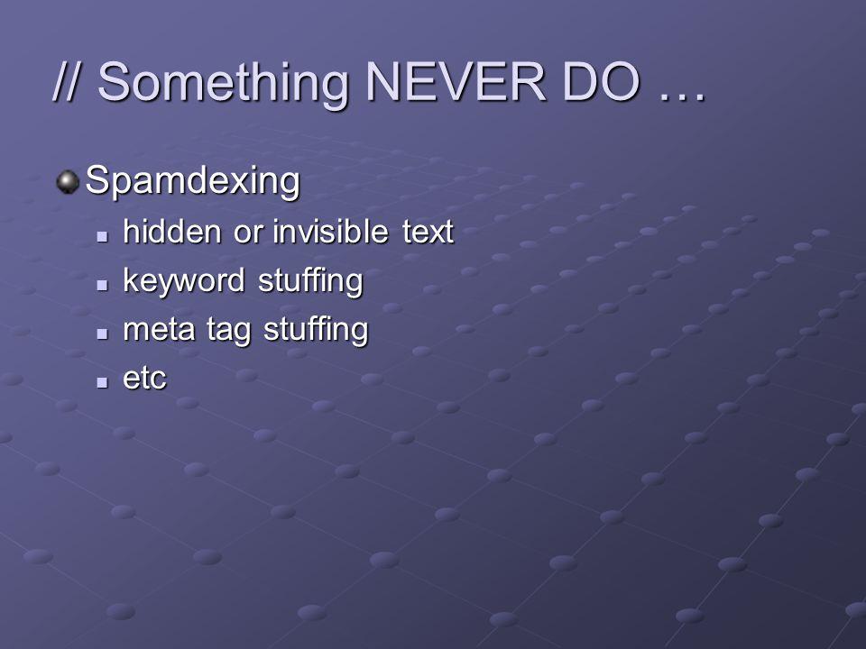 // Something NEVER DO … Spamdexing hidden or invisible text hidden or invisible text keyword stuffing keyword stuffing meta tag stuffing meta tag stuffing etc etc