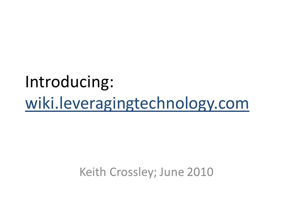 Introducing: wiki.leveragingtechnology.com Keith Crossley; June 2010