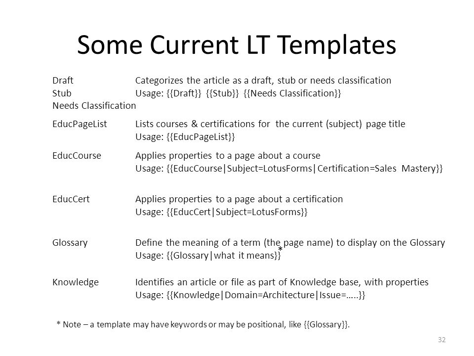 Some Current LT Templates 32 EducPageListLists courses & certifications for the current (subject) page title Usage: {{EducPageList}} EducCourseApplies properties to a page about a course Usage: {{EducCourse|Subject=LotusForms|Certification=Sales Mastery}} Draft Stub Needs Classification Categorizes the article as a draft, stub or needs classification Usage: {{Draft}} {{Stub}} {{Needs Classification}} EducCertApplies properties to a page about a certification Usage: {{EducCert|Subject=LotusForms}} GlossaryDefine the meaning of a term (the page name) to display on the Glossary Usage: {{Glossary|what it means}} KnowledgeIdentifies an article or file as part of Knowledge base, with properties Usage: {{Knowledge|Domain=Architecture|Issue=…..}} * * Note – a template may have keywords or may be positional, like {{Glossary}}.