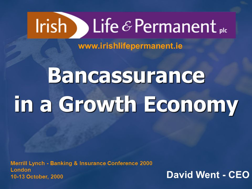 Bancassurance in a Growth Economy David Went - CEO www.irishlifepermanent.ie Merrill Lynch - Banking & Insurance Conference 2000 London 10-13 October, 2000