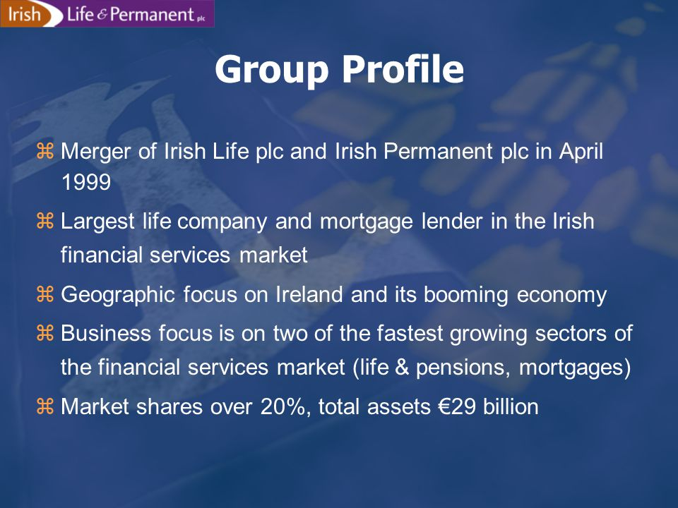 zMerger of Irish Life plc and Irish Permanent plc in April 1999 zLargest life company and mortgage lender in the Irish financial services market zGeographic focus on Ireland and its booming economy zBusiness focus is on two of the fastest growing sectors of the financial services market (life & pensions, mortgages) zMarket shares over 20%, total assets €29 billion Group Profile