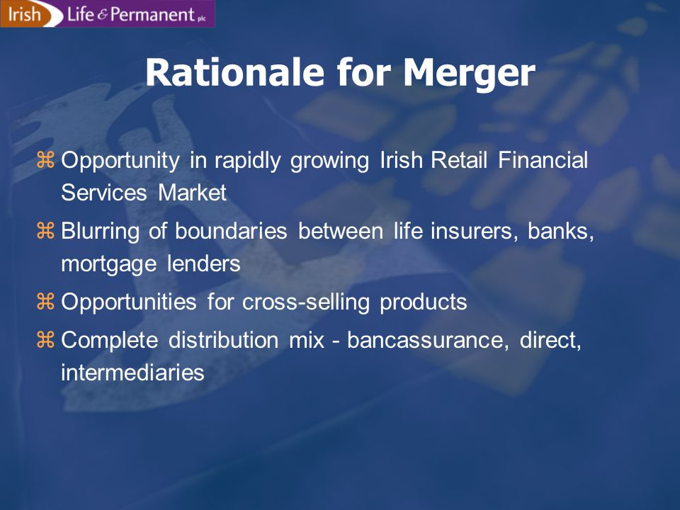 zOpportunity in rapidly growing Irish Retail Financial Services Market zBlurring of boundaries between life insurers, banks, mortgage lenders zOpportunities for cross-selling products zComplete distribution mix - bancassurance, direct, intermediaries Rationale for Merger