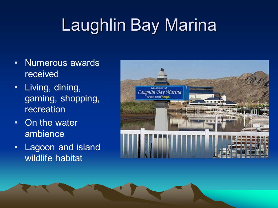 Laughlin Bay Marina Numerous awards received Living, dining, gaming, shopping, recreation On the water ambience Lagoon and island wildlife habitat