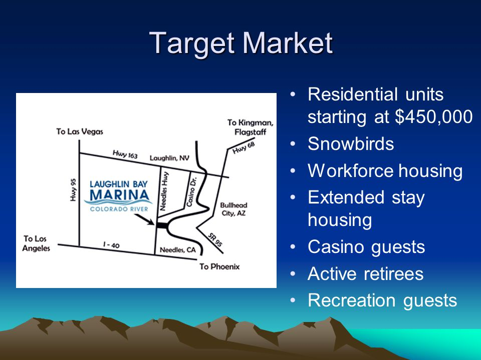 Target Market Residential units starting at $450,000 Snowbirds Workforce housing Extended stay housing Casino guests Active retirees Recreation guests
