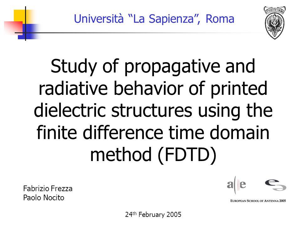 Study of propagative and radiative behavior of printed dielectric structures using the finite difference time domain method (FDTD) Università La Sapienza , Roma 24 th February 2005 Fabrizio Frezza Paolo Nocito