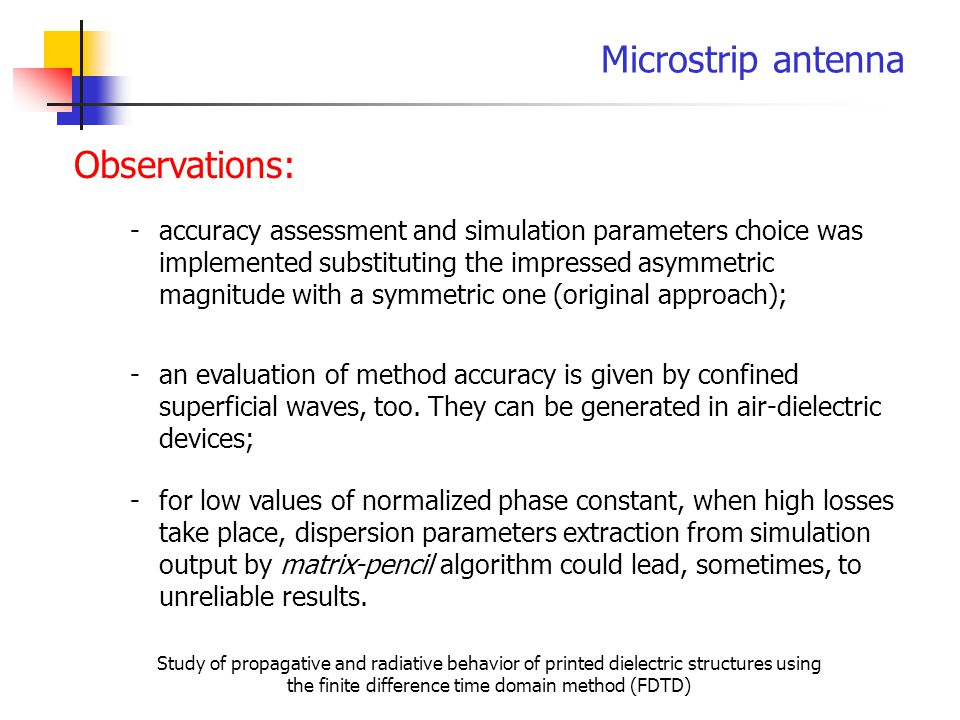 Microstrip antenna Study of propagative and radiative behavior of printed dielectric structures using the finite difference time domain method (FDTD) Observations: -accuracy assessment and simulation parameters choice was implemented substituting the impressed asymmetric magnitude with a symmetric one (original approach); -an evaluation of method accuracy is given by confined superficial waves, too.