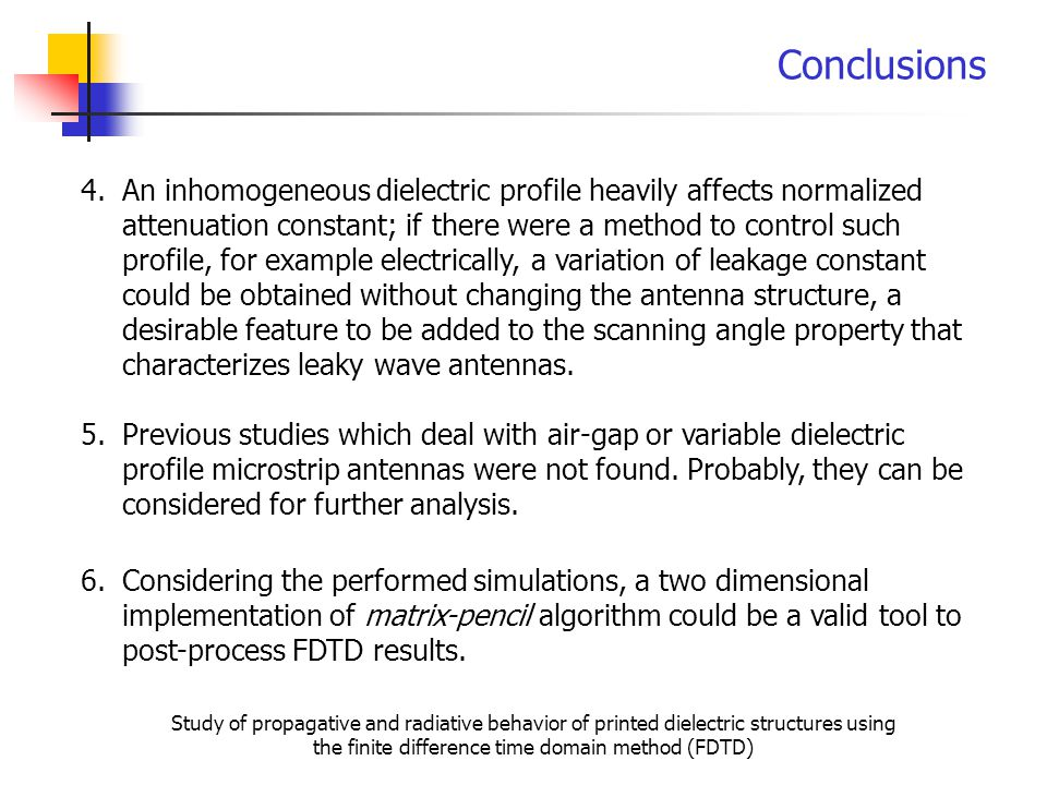 Conclusions 4.An inhomogeneous dielectric profile heavily affects normalized attenuation constant; if there were a method to control such profile, for example electrically, a variation of leakage constant could be obtained without changing the antenna structure, a desirable feature to be added to the scanning angle property that characterizes leaky wave antennas.