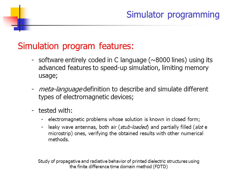 Simulator programming Study of propagative and radiative behavior of printed dielectric structures using the finite difference time domain method (FDTD) Simulation program features: -software entirely coded in C language (~8000 lines) using its advanced features to speed-up simulation, limiting memory usage; -tested with: -leaky wave antennas, both air (stub-loaded) and partially filled (slot e microstrip) ones, verifying the obtained results with other numerical methods.