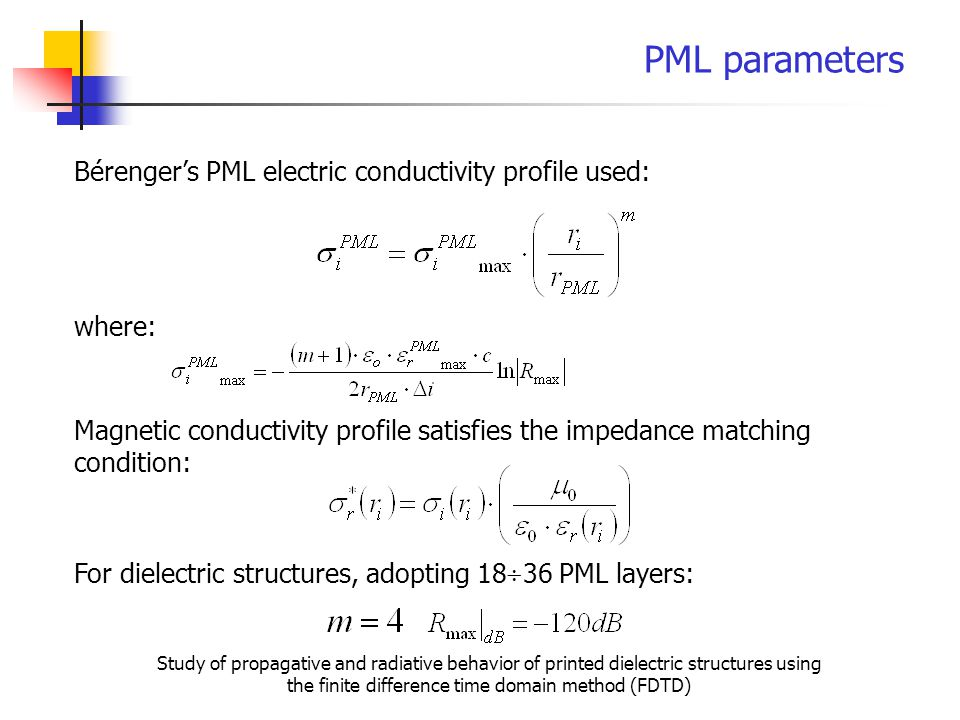 PML parameters Bérenger's PML electric conductivity profile used: Magnetic conductivity profile satisfies the impedance matching condition: where: For dielectric structures, adopting 18  36 PML layers: Study of propagative and radiative behavior of printed dielectric structures using the finite difference time domain method (FDTD)