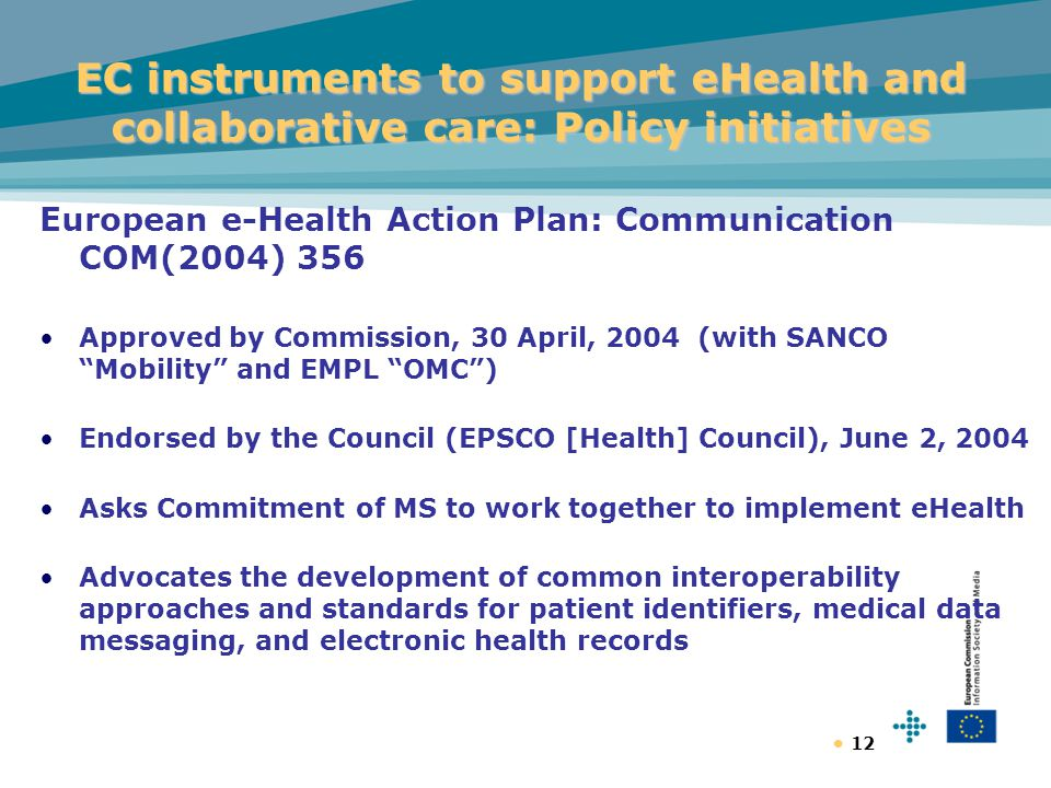 12 EC instruments to support eHealth and collaborative care: Policy initiatives European e-Health Action Plan: Communication COM(2004) 356 Approved by Commission, 30 April, 2004 (with SANCO Mobility and EMPL OMC ) Endorsed by the Council (EPSCO [Health] Council), June 2, 2004 Asks Commitment of MS to work together to implement eHealth Advocates the development of common interoperability approaches and standards for patient identifiers, medical data messaging, and electronic health records