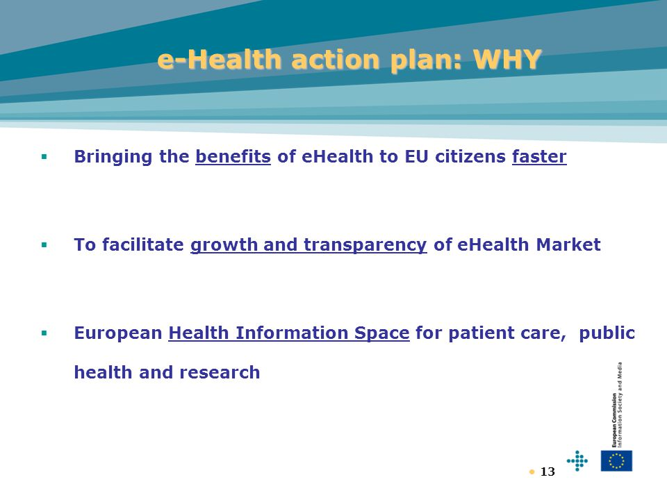13 e-Health action plan: WHY  Bringing the benefits of eHealth to EU citizens faster  To facilitate growth and transparency of eHealth Market  European Health Information Space for patient care, public health and research