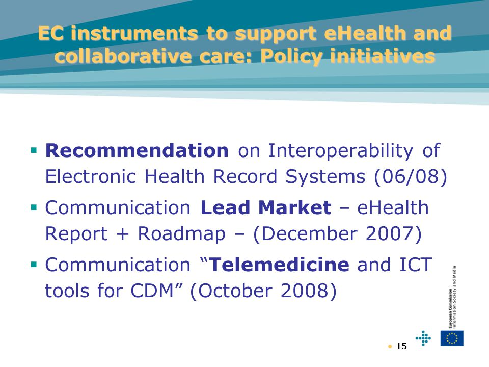15 EC instruments to support eHealth and collaborative care: Policy initiatives  Recommendation on Interoperability of Electronic Health Record Systems (06/08)  Communication Lead Market – eHealth Report + Roadmap – (December 2007)  Communication Telemedicine and ICT tools for CDM (October 2008)