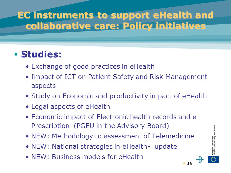 16 EC instruments to support eHealth and collaborative care: Policy initiatives  Studies: Exchange of good practices in eHealth Impact of ICT on Patient Safety and Risk Management aspects Study on Economic and productivity impact of eHealth Legal aspects of eHealth Economic impact of Electronic health records and e Prescription (PGEU in the Advisory Board) NEW: Methodology to assessment of Telemedicine NEW: National strategies in eHealth- update NEW: Business models for eHealth