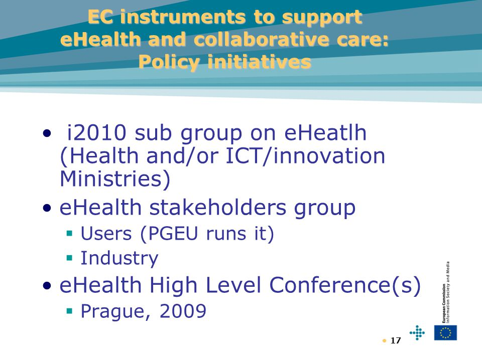 17 EC instruments to support eHealth and collaborative care: Policy initiatives i2010 sub group on eHeatlh (Health and/or ICT/innovation Ministries) eHealth stakeholders group  Users (PGEU runs it)  Industry eHealth High Level Conference(s)  Prague, 2009