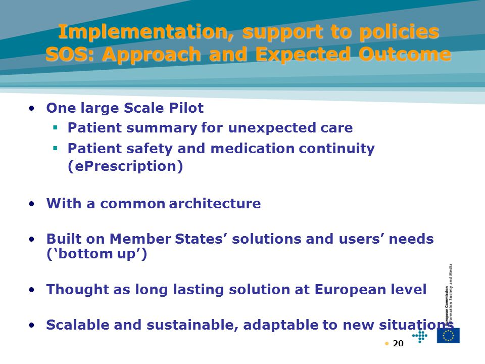 20 Implementation, support to policies SOS: Approach and Expected Outcome One large Scale Pilot  Patient summary for unexpected care  Patient safety and medication continuity (ePrescription) With a common architecture Built on Member States' solutions and users' needs ('bottom up') Thought as long lasting solution at European level Scalable and sustainable, adaptable to new situations