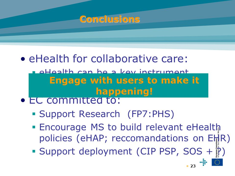 23Conclusions eHealth for collaborative care:  eHealth can be a key instrument EC committed to:  Support Research (FP7:PHS)  Encourage MS to build relevant eHealth policies (eHAP; reccomandations on EHR)  Support deployment (CIP PSP, SOS + ) Engage with users to make it happening!