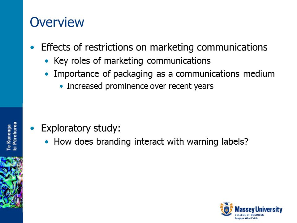 Overview Effects of restrictions on marketing communications Key roles of marketing communications Importance of packaging as a communications medium Increased prominence over recent years Exploratory study: How does branding interact with warning labels?