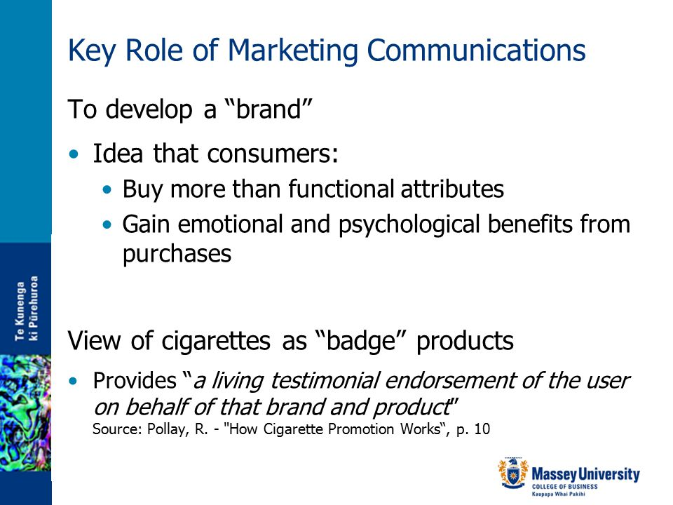 Key Role of Marketing Communications To develop a brand Idea that consumers: Buy more than functional attributes Gain emotional and psychological benefits from purchases View of cigarettes as badge products Provides a living testimonial endorsement of the user on behalf of that brand and product Source: Pollay, R.
