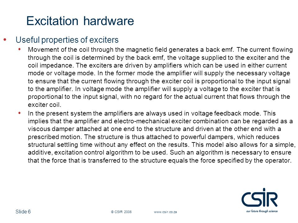 Slide 6 © CSIR 2006 www.csir.co.za Excitation hardware Useful properties of exciters Movement of the coil through the magnetic field generates a back emf.